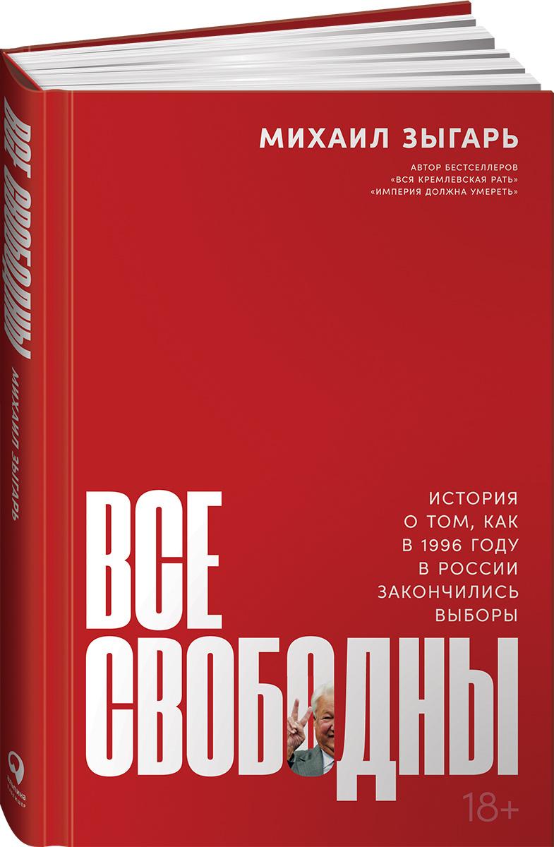 Все свободны: История о том, как в 1996 году в России закончились выборы   Зыгарь Михаил Викторович  #1